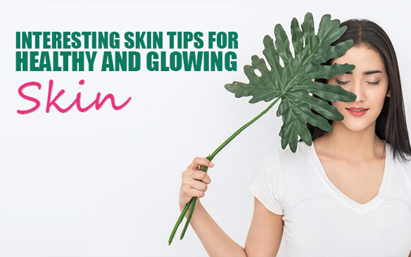 Interesting Skin Tips for Healthy and Glowing Skin