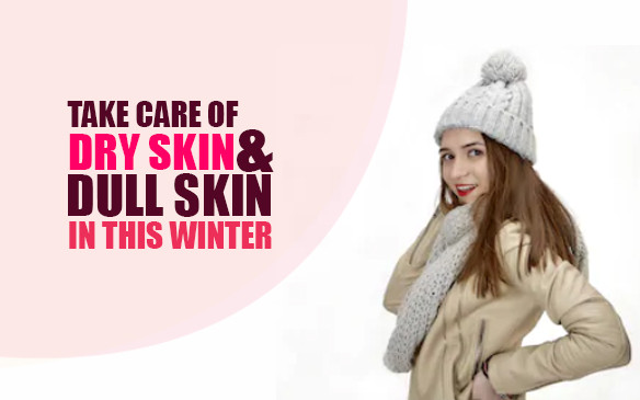 How to take care of Dry Skin & Dull Skin this Winter